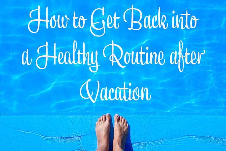 How to Get Back into a Healthy Routine after Vacation copy