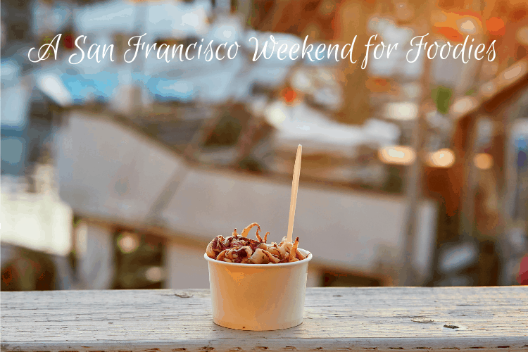 A San Francisco Weekend for Foodies