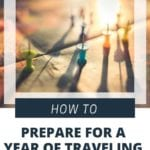 Travel Tips - How To Prepare For A Year of Traveling at Home or Abroad